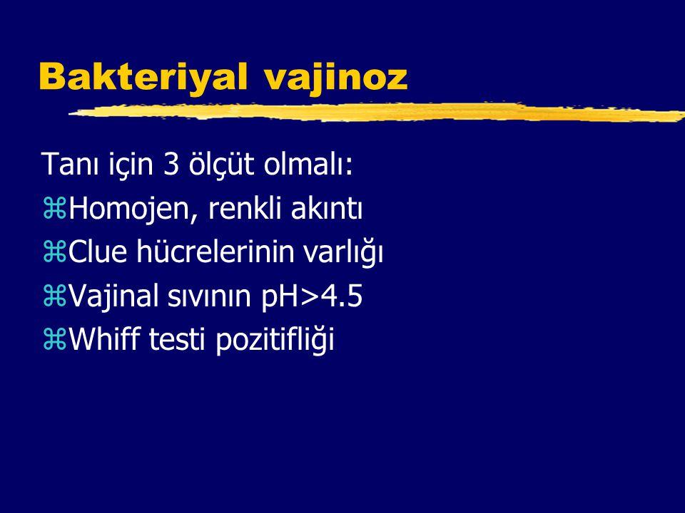 Bakteriyal vajinoz Tanı için 3 ölçüt olmalı: zHomojen, renkli akıntı zClue hücrelerinin varlığı zVajinal sıvının pH>4.5 zWhiff testi pozitifliği