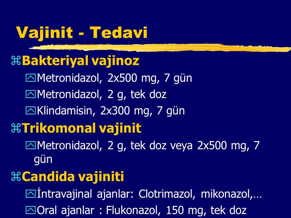 Vajinit - Tedavi zBakteriyal vajinoz yMetronidazol, 2x500 mg, 7 gün yMetronidazol, 2 g, tek doz yKlindamisin, 2x300 mg, 7 gün zTrikomonal vajinit yMetronidazol, 2 g, tek doz veya 2x500 mg, 7 gün zCandida vajiniti yİntravajinal ajanlar: Clotrimazol, mikonazol,… yOral ajanlar : Flukonazol, 150 mg, tek doz