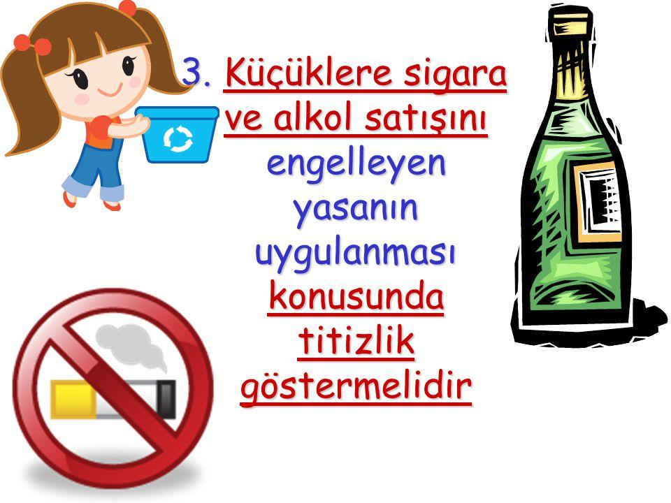 3. Küçüklere sigara ve alkol satışını engelleyen yasanın uygulanması konusunda titizlik göstermelidir