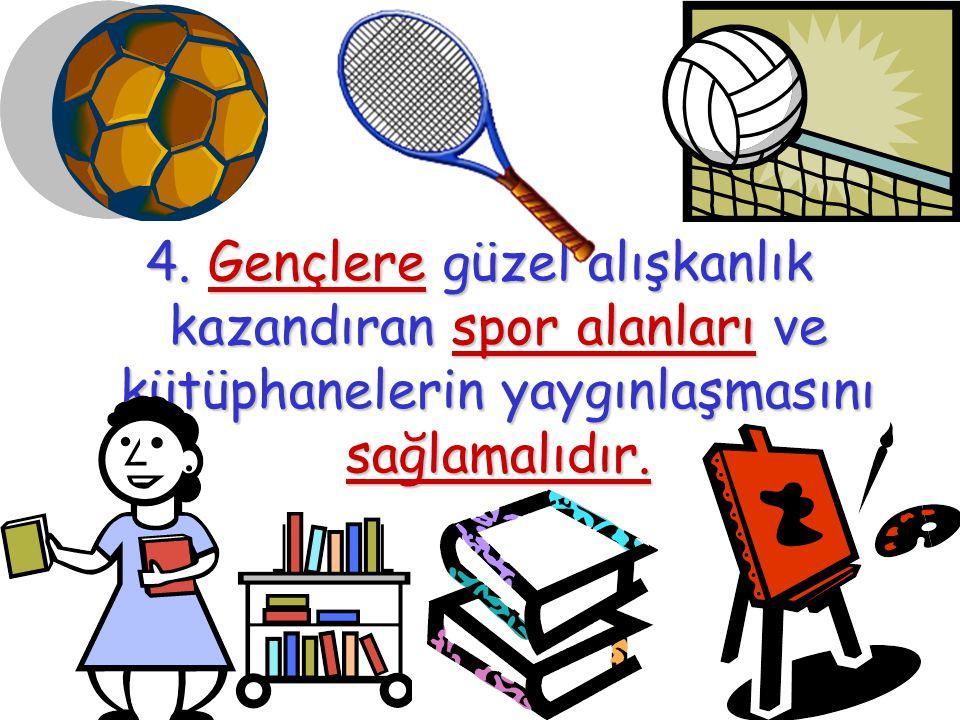 4. Gençlere güzel alışkanlık kazandıran spor alanları ve kütüphanelerin yaygınlaşmasını sağlamalıdır.