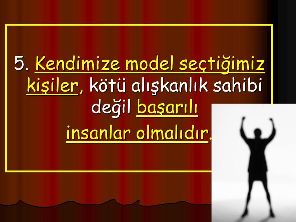 5. Kendimize model seçtiğimiz kişiler, kötü alışkanlık sahibi değil başarılı insanlar olmalıdır.