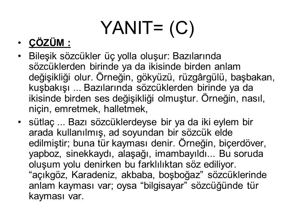 YANIT= (C) ÇÖZÜM : Bileşik sözcükler üç yolla oluşur: Bazılarında sözcüklerden birinde ya da ikisinde birden anlam değişikliği olur. Örneğin, gökyüzü,