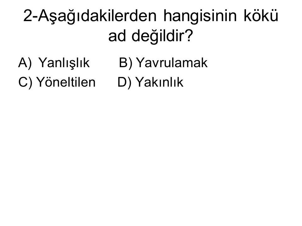 2-Aşağıdakilerden hangisinin kökü ad değildir? A)Yanlışlık B) Yavrulamak C) Yöneltilen D) Yakınlık