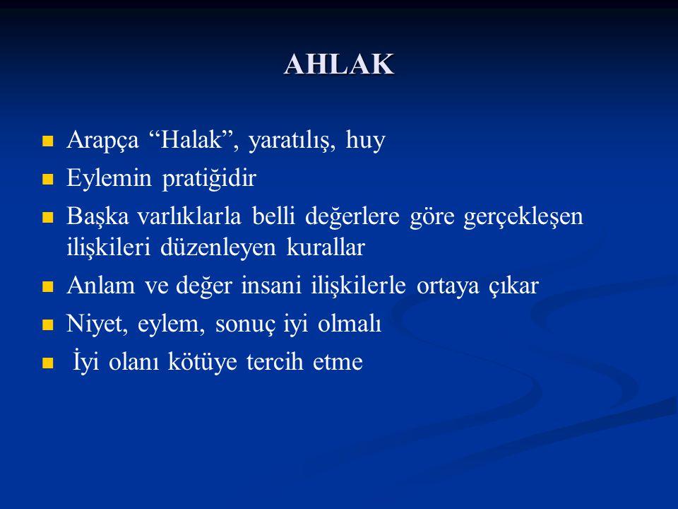 """AHLAK Arapça """"Halak"""", yaratılış, huy Eylemin pratiğidir Başka varlıklarla belli değerlere göre gerçekleşen ilişkileri düzenleyen kurallar Anlam ve değ"""