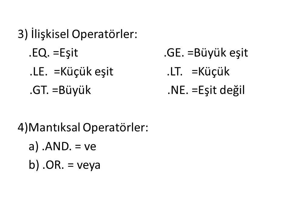 3) İlişkisel Operatörler:.EQ. =Eşit.GE. =Büyük eşit.LE. =Küçük eşit.LT. =Küçük.GT. =Büyük.NE. =Eşit değil 4)Mantıksal Operatörler: a).AND. = ve b).OR.