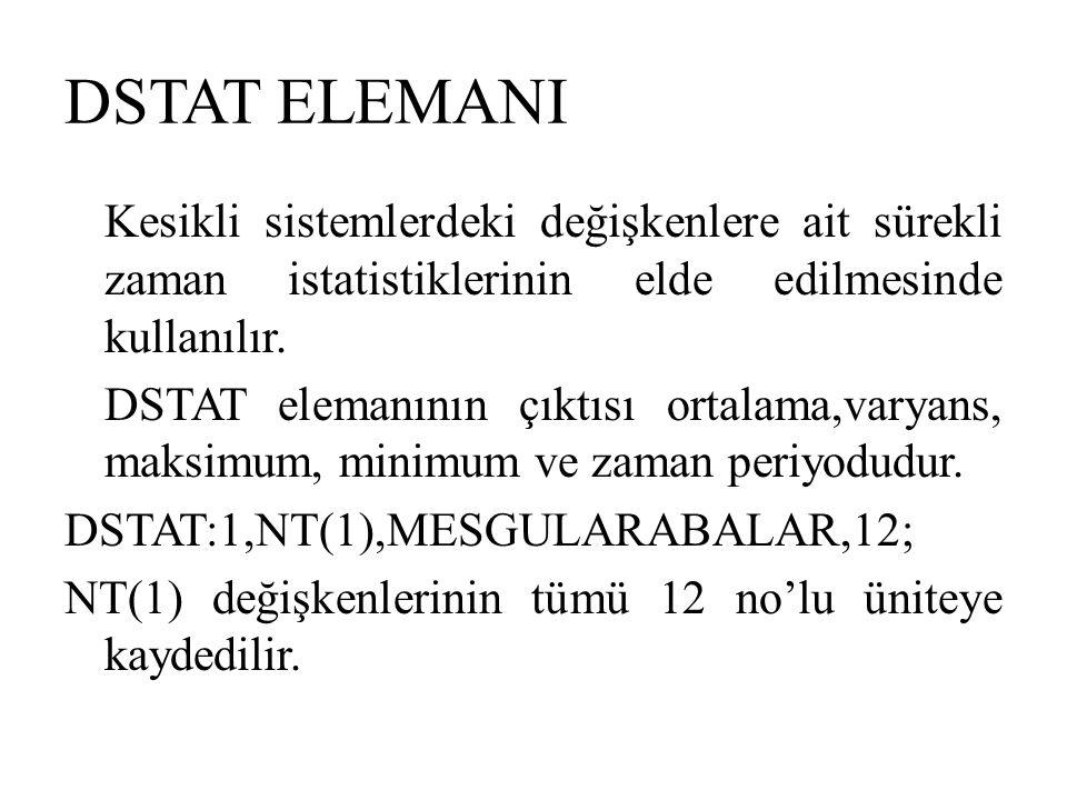 DSTAT ELEMANI Kesikli sistemlerdeki değişkenlere ait sürekli zaman istatistiklerinin elde edilmesinde kullanılır. DSTAT elemanının çıktısı ortalama,va