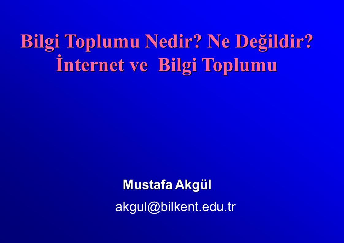Mustafa Akgül akgul@bilkent.edu.tr Bilgi Toplumu Nedir? Ne Değildir? İnternet ve Bilgi Toplumu