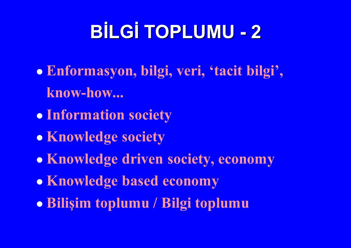 BİLGİ TOPLUMU - 2 ● Enformasyon, bilgi, veri, 'tacit bilgi', know-how... ● Information society ● Knowledge society ● Knowledge driven society, economy