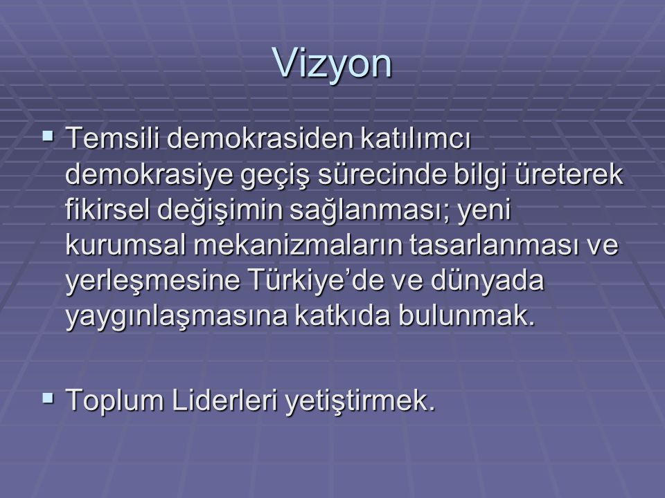 Vizyon  Temsili demokrasiden katılımcı demokrasiye geçiş sürecinde bilgi üreterek fikirsel değişimin sağlanması; yeni kurumsal mekanizmaların tasarlanması ve yerleşmesine Türkiye'de ve dünyada yaygınlaşmasına katkıda bulunmak.