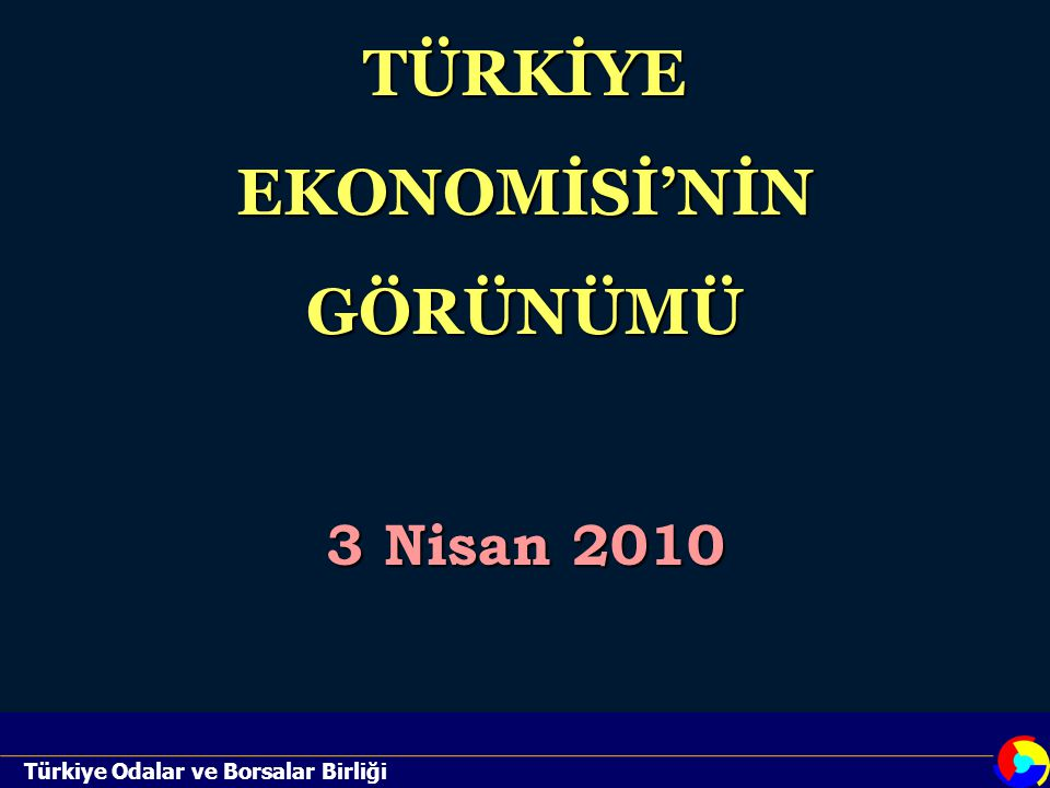 Türkiye Odalar ve Borsalar BirliğiTÜRKİYE EKONOMİSİ'NİN GÖRÜNÜMÜ 3 Nisan 2010