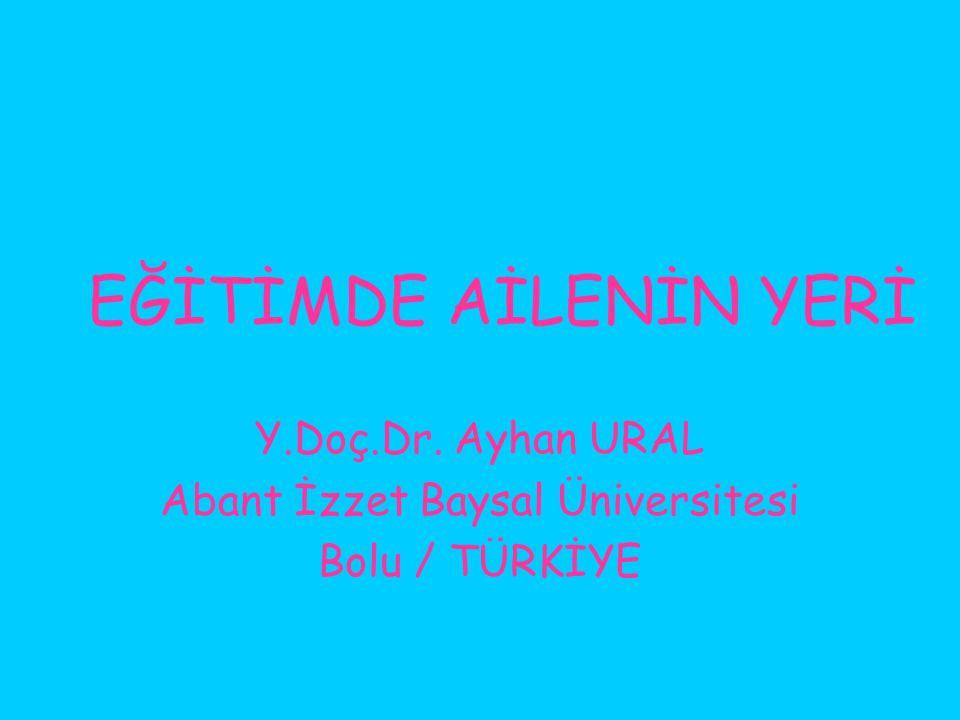 EĞİTİMDE AİLENİN YERİ Y.Doç.Dr. Ayhan URAL Abant İzzet Baysal Üniversitesi Bolu / TÜRKİYE