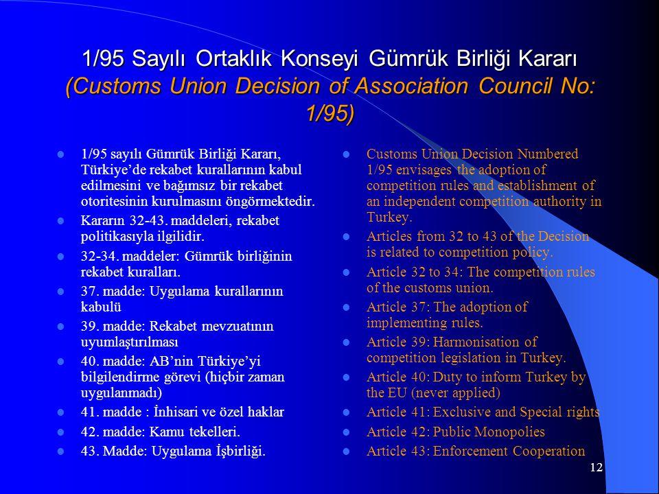 12 1/95 Sayılı Ortaklık Konseyi Gümrük Birliği Kararı (Customs Union Decision of Association Council No: 1/95) 1/95 sayılı Gümrük Birliği Kararı, Türkiye'de rekabet kurallarının kabul edilmesini ve bağımsız bir rekabet otoritesinin kurulmasını öngörmektedir.