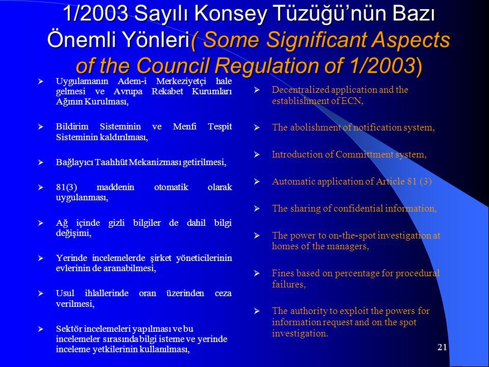 21 1/2003 Sayılı Konsey Tüzüğü'nün Bazı Önemli Yönleri( Some Significant Aspects of the Council Regulation of 1/2003)  Uygulamanın Adem-i Merkeziyetçi hale gelmesi ve Avrupa Rekabet Kurumları Ağının Kurulması,  Bildirim Sisteminin ve Menfi Tespit Sisteminin kaldırılması,  Bağlayıcı Taahhüt Mekanizması getirilmesi,  81(3) maddenin otomatik olarak uygulanması,  Ağ içinde gizli bilgiler de dahil bilgi değişimi,  Yerinde incelemelerde şirket yöneticilerinin evlerinin de aranabilmesi,  Usul ihlallerinde oran üzerinden ceza verilmesi,  Sektör incelemeleri yapılması ve bu incelemeler sırasında bilgi isteme ve yerinde inceleme yetkilerinin kullanılması,  Decentralized application and the establishment of ECN,  The abolishment of notification system,  Introduction of Committment system,  Automatic application of Article 81 (3)  The sharing of confidential information,  The power to on-the-spot investigation at homes of the managers,  Fines based on percentage for procedural failures,  The authority to exploit the powers for information request and on the spot investigation.