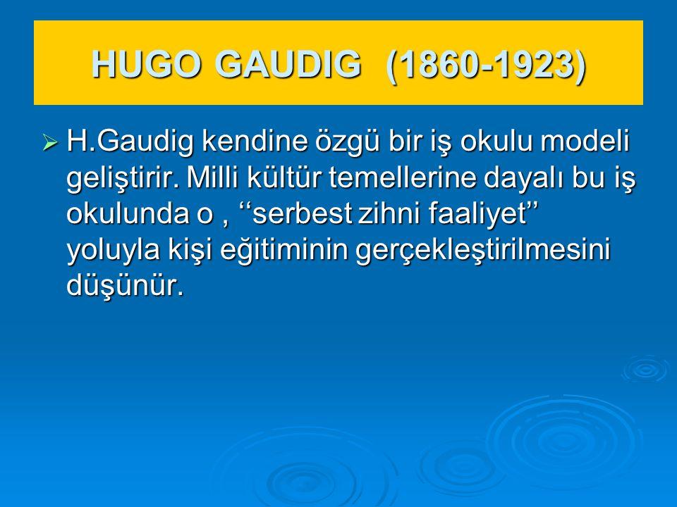 HUGO GAUDIG (1860-1923)  H.Gaudig kendine özgü bir iş okulu modeli geliştirir. Milli kültür temellerine dayalı bu iş okulunda o, ''serbest zihni faal