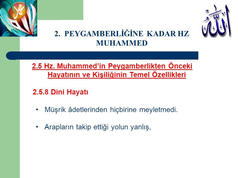 2.5 Hz. Muhammed'in Peygamberlikten Önceki Hayatının ve Kişiliğinin Temel Özellikleri 2.5.8 Dini Hayatı Müşrik âdetlerinden hiçbirine meyletmedi. Arap