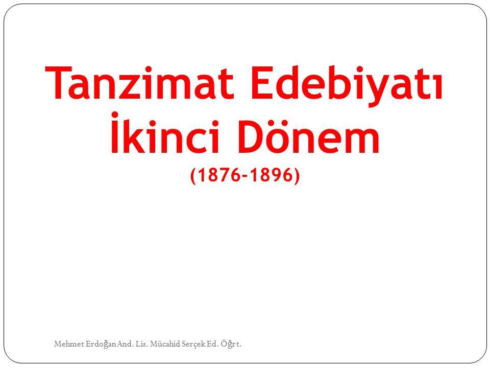 Mehmet Erdo ğ an And. Lis. Mücahid Serçek Ed. Ö ğ rt. Tanzimat Edebiyatı İkinci Dönem (1876-1896)