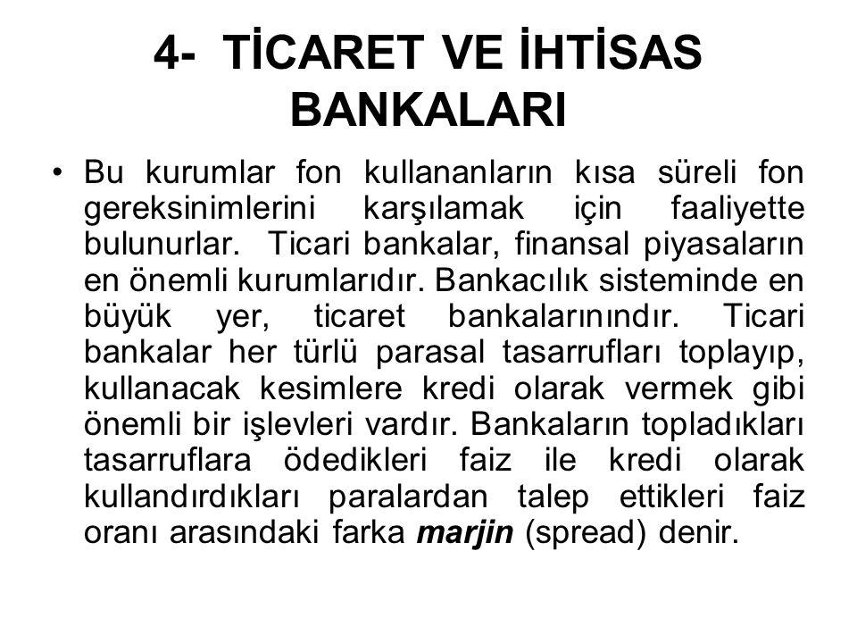 4- TİCARET VE İHTİSAS BANKALARI Bu kurumlar fon kullananların kısa süreli fon gereksinimlerini karşılamak için faaliyette bulunurlar.