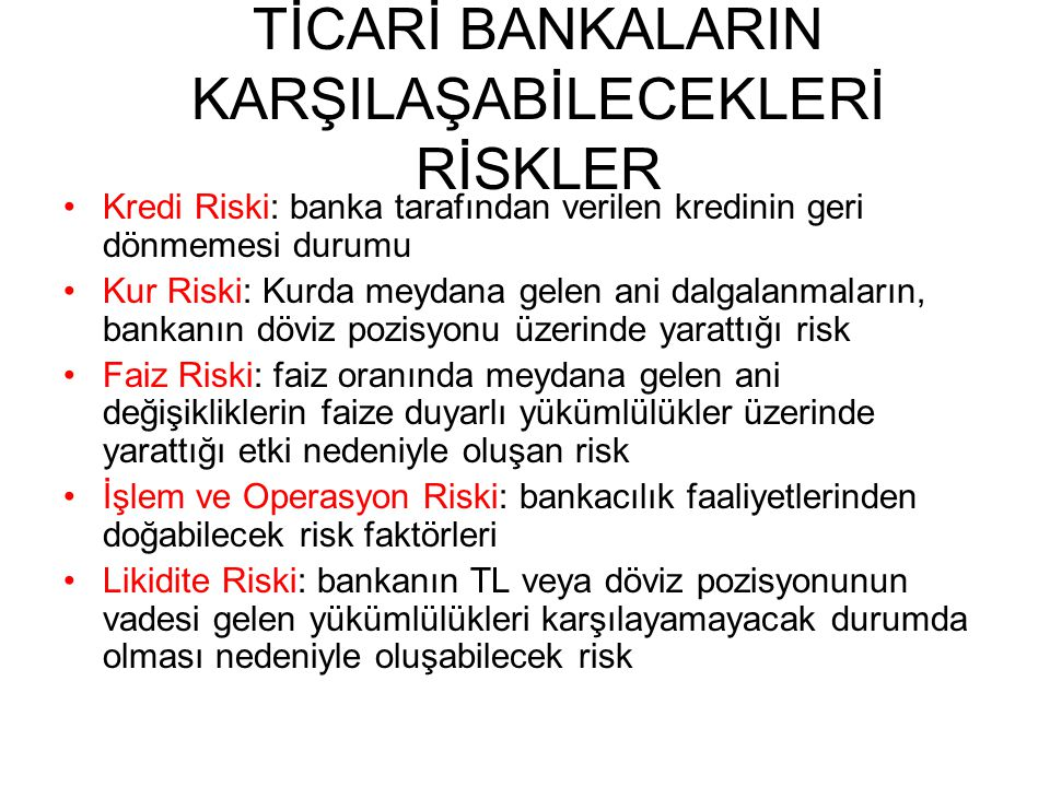 TİCARİ BANKALARIN KARŞILAŞABİLECEKLERİ RİSKLER Kredi Riski: banka tarafından verilen kredinin geri dönmemesi durumu Kur Riski: Kurda meydana gelen ani dalgalanmaların, bankanın döviz pozisyonu üzerinde yarattığı risk Faiz Riski: faiz oranında meydana gelen ani değişikliklerin faize duyarlı yükümlülükler üzerinde yarattığı etki nedeniyle oluşan risk İşlem ve Operasyon Riski: bankacılık faaliyetlerinden doğabilecek risk faktörleri Likidite Riski: bankanın TL veya döviz pozisyonunun vadesi gelen yükümlülükleri karşılayamayacak durumda olması nedeniyle oluşabilecek risk