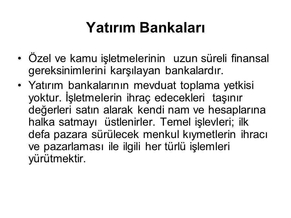 Yatırım Bankaları Özel ve kamu işletmelerinin uzun süreli finansal gereksinimlerini karşılayan bankalardır.