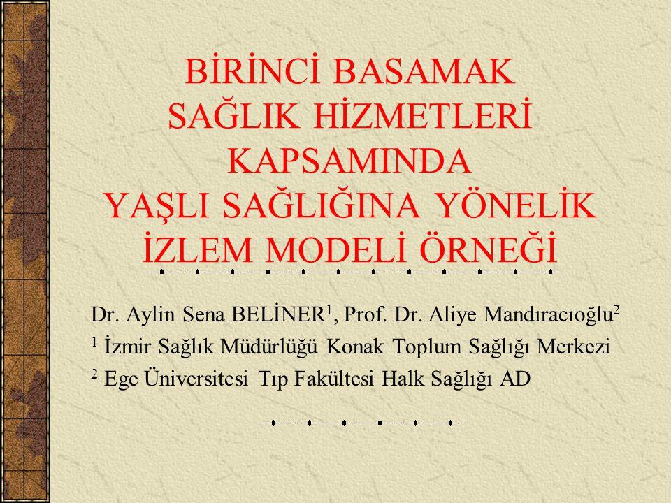 BİRİNCİ BASAMAK SAĞLIK HİZMETLERİ KAPSAMINDA YAŞLI SAĞLIĞINA YÖNELİK İZLEM MODELİ ÖRNEĞİ Dr. Aylin Sena BELİNER 1, Prof. Dr. Aliye Mandıracıoğlu 2 1 İ