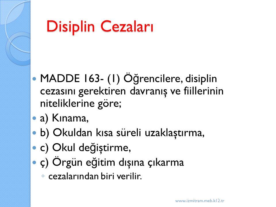 Disiplin Cezaları MADDE 163- (1) Ö ğ rencilere, disiplin cezasını gerektiren davranış ve fiillerinin niteliklerine göre; a) Kınama, b) Okuldan kısa süreli uzaklaştırma, c) Okul de ğ iştirme, ç) Örgün e ğ itim dışına çıkarma ◦ cezalarından biri verilir.