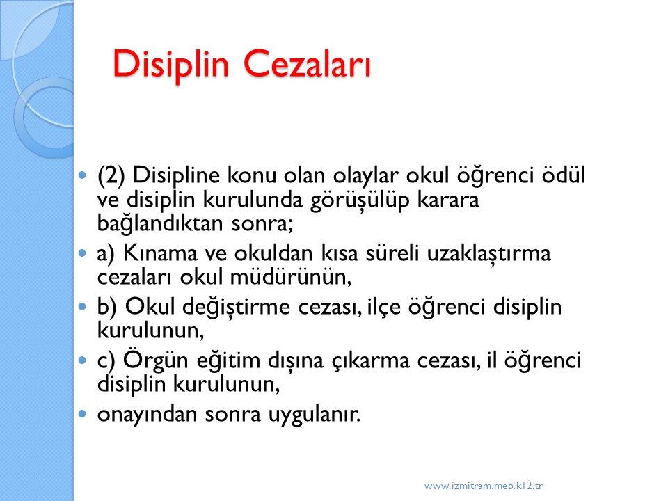 Disiplin Cezaları (2) Disipline konu olan olaylar okul ö ğ renci ödül ve disiplin kurulunda görüşülüp karara ba ğ landıktan sonra; a) Kınama ve okuldan kısa süreli uzaklaştırma cezaları okul müdürünün, b) Okul de ğ iştirme cezası, ilçe ö ğ renci disiplin kurulunun, c) Örgün e ğ itim dışına çıkarma cezası, il ö ğ renci disiplin kurulunun, onayından sonra uygulanır.