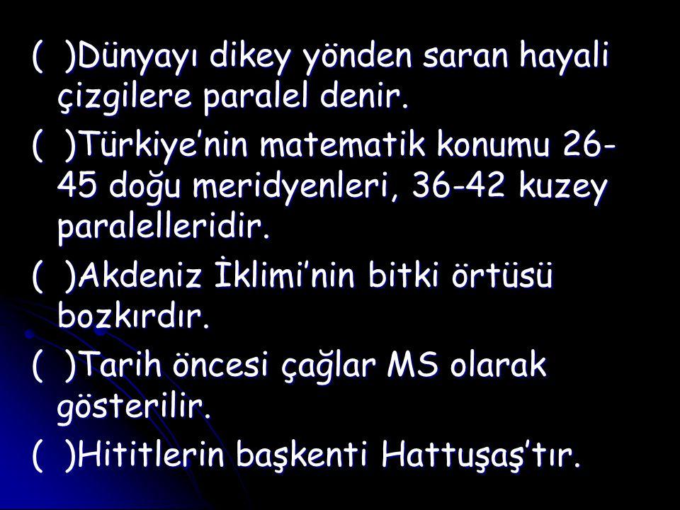 ( )Dünyayı dikey yönden saran hayali çizgilere paralel denir. ( )Türkiye'nin matematik konumu 26- 45 doğu meridyenleri, 36-42 kuzey paralelleridir. (