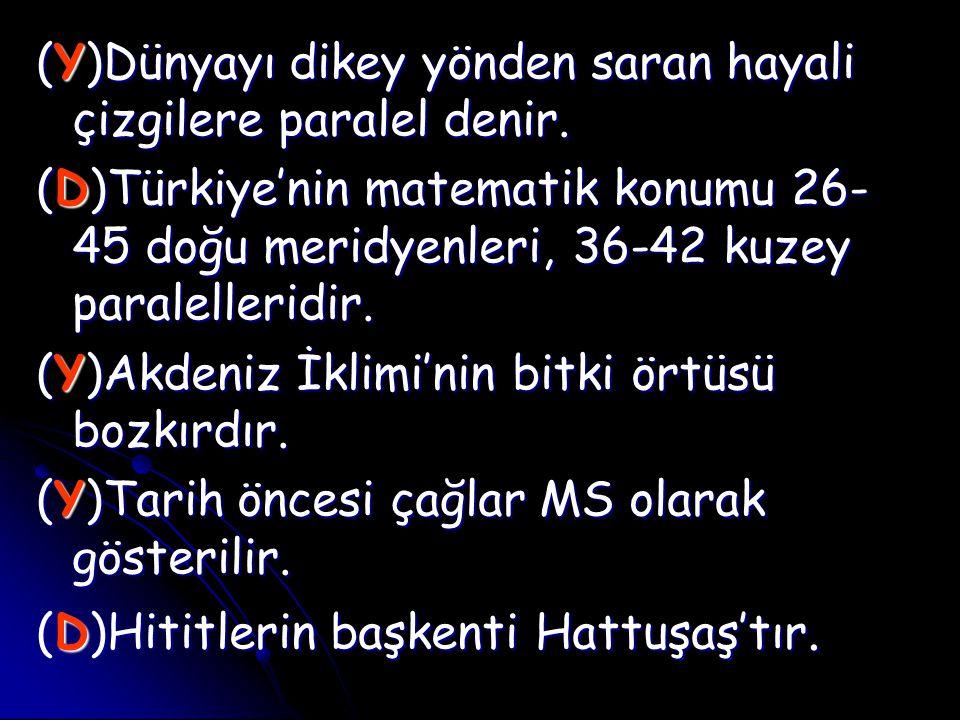 (Y)Dünyayı dikey yönden saran hayali çizgilere paralel denir. (D)Türkiye'nin matematik konumu 26- 45 doğu meridyenleri, 36-42 kuzey paralelleridir. (Y