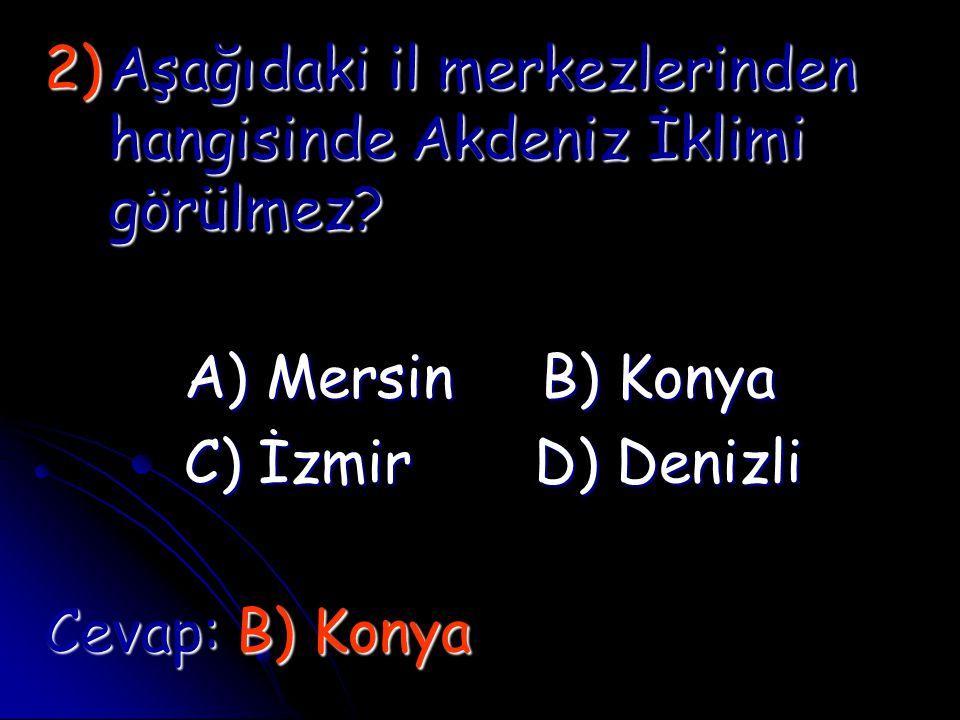 2)A şağıdaki il merkezlerinden hangisinde Akdeniz İklimi görülmez? A) Mersin B) Konya C) İzmir D) Denizli Cevap: B) Konya