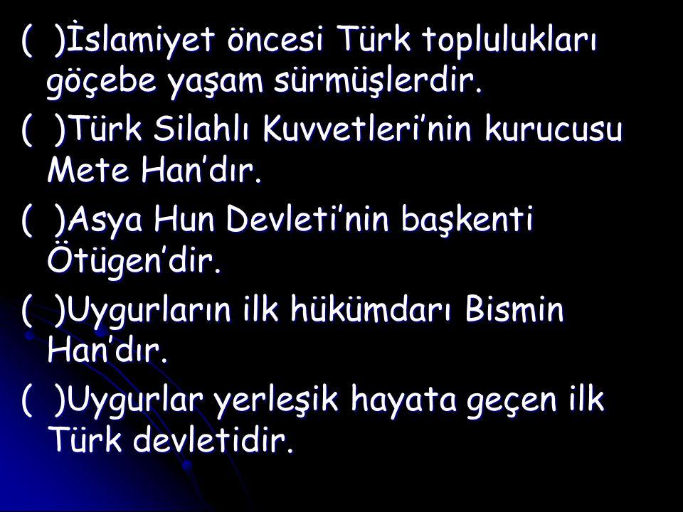 ( )İslamiyet öncesi Türk toplulukları göçebe yaşam sürmüşlerdir. ( )Türk Silahlı Kuvvetleri'nin kurucusu Mete Han'dır. ( )Asya Hun Devleti'nin başkent