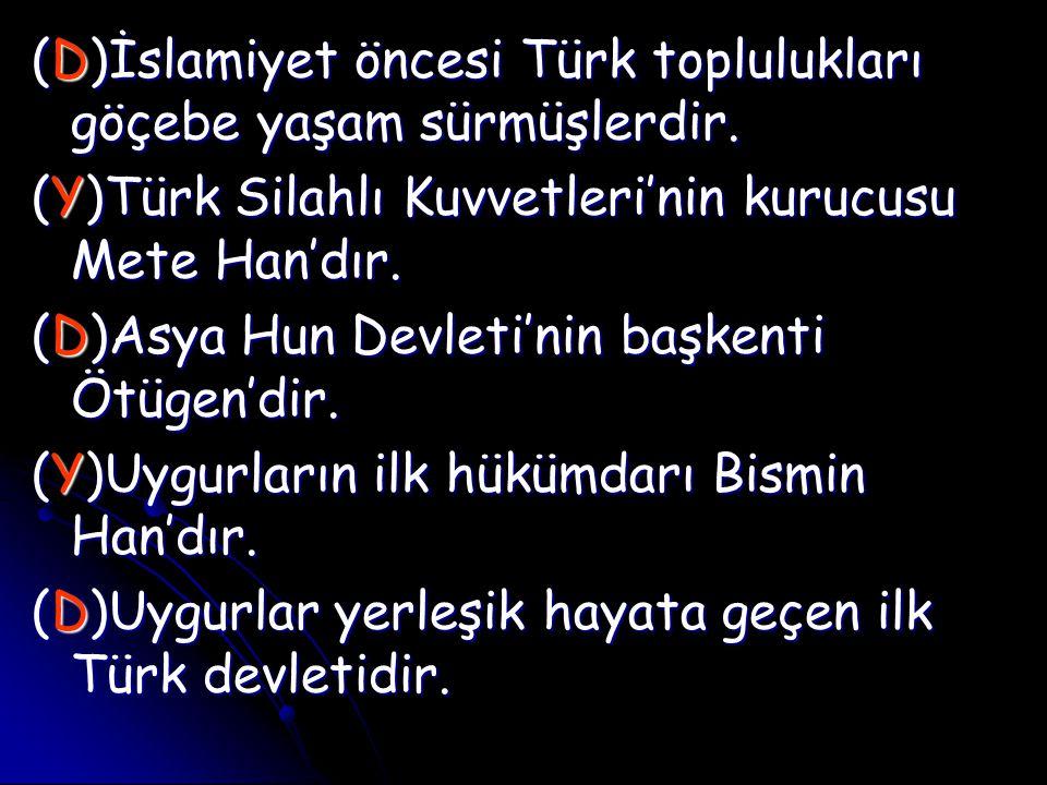 (D)İslamiyet öncesi Türk toplulukları göçebe yaşam sürmüşlerdir. (Y)Türk Silahlı Kuvvetleri'nin kurucusu Mete Han'dır. (D)Asya Hun Devleti'nin başkent
