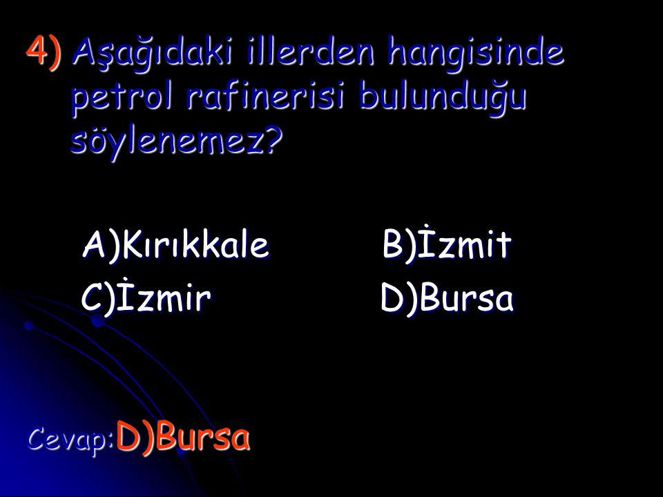 4)A şağıdaki illerden hangisinde petrol rafinerisi bulunduğu söylenemez? A)Kırıkkale B)İzmit C)İzmir D)Bursa Cevap:D)Bursa