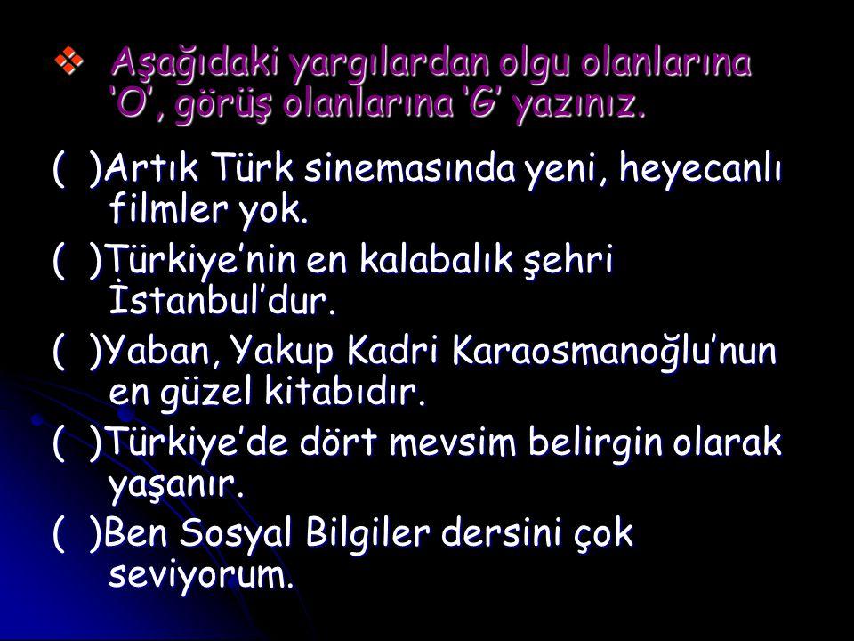  Aşağıdaki yargılardan olgu olanlarına 'O', görüş olanlarına 'G' yazınız. ( )Artık Türk sinemasında yeni, heyecanlı filmler yok. ( )Türkiye'nin en ka