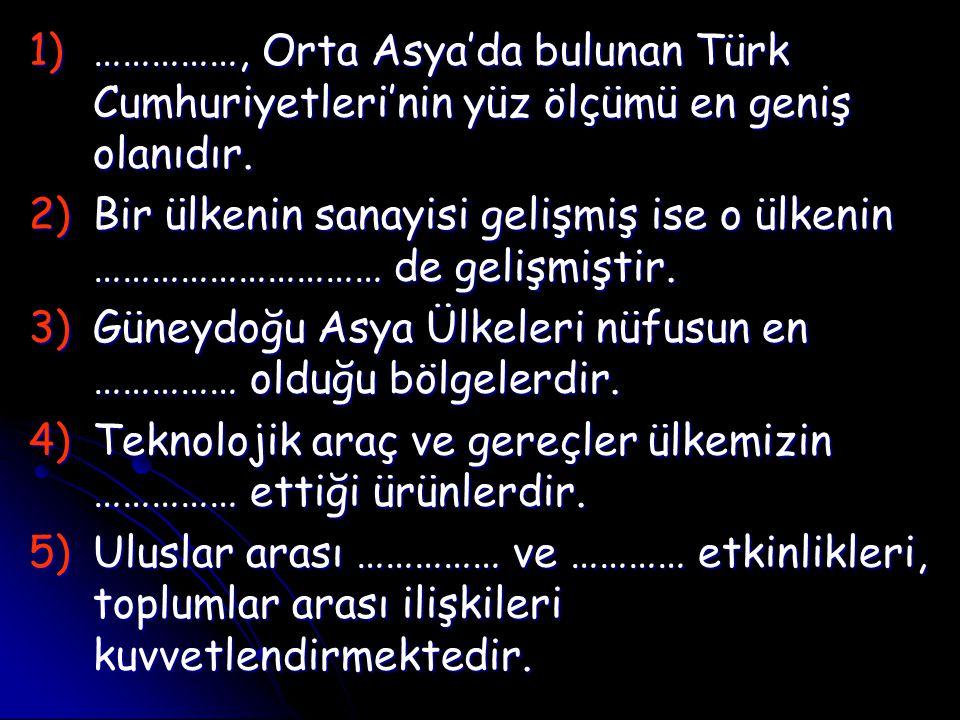 1)……………, Orta Asya'da bulunan Türk Cumhuriyetleri'nin yüz ölçümü en geniş olanıdır. 2)Bir ülkenin sanayisi gelişmiş ise o ülkenin ………………………… de gelişm