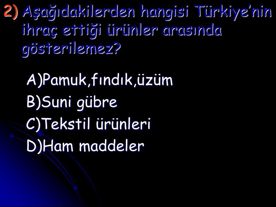 2)A şağıdakilerden hangisi Türkiye'nin ihraç ettiği ürünler arasında gösterilemez? A)Pamuk,fındık,üzüm B)Suni gübre C)Tekstil ürünleri D)Ham maddeler