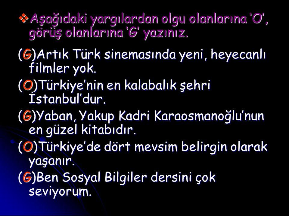  Aşağıdaki yargılardan olgu olanlarına 'O', görüş olanlarına 'G' yazınız. (G)Artık Türk sinemasında yeni, heyecanlı filmler yok. (O)Türkiye'nin en ka