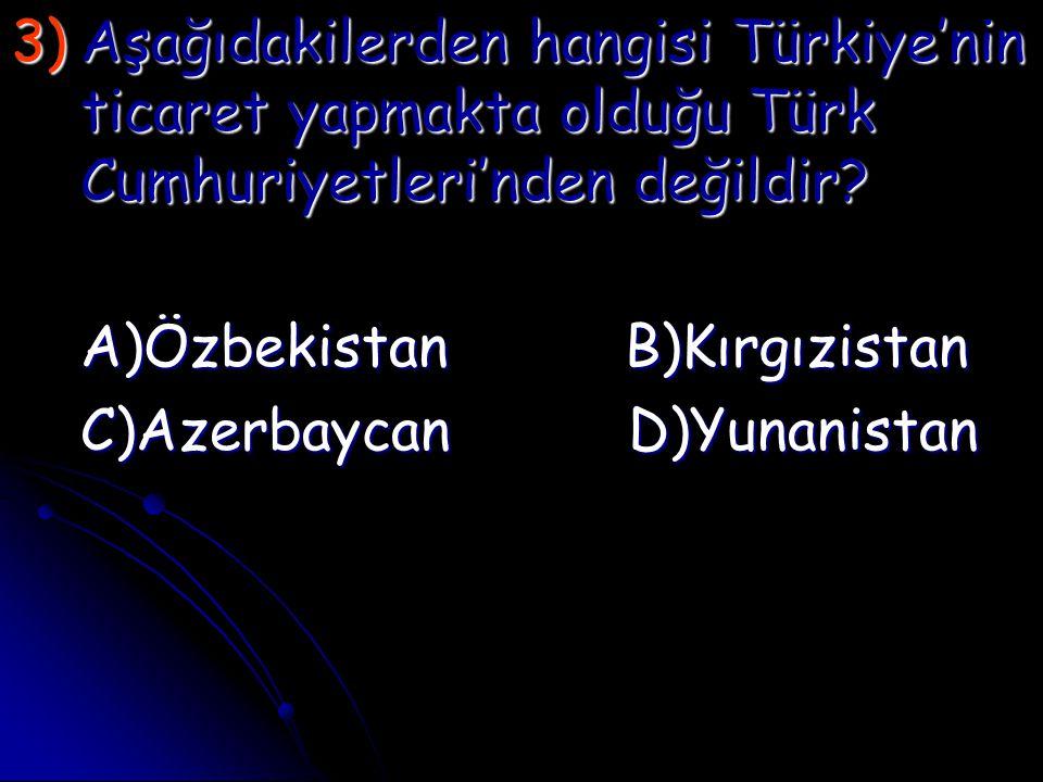 3)A şağıdakilerden hangisi Türkiye'nin ticaret yapmakta olduğu Türk Cumhuriyetleri'nden değildir? A)Özbekistan B)Kırgızistan C)Azerbaycan D)Yunanistan