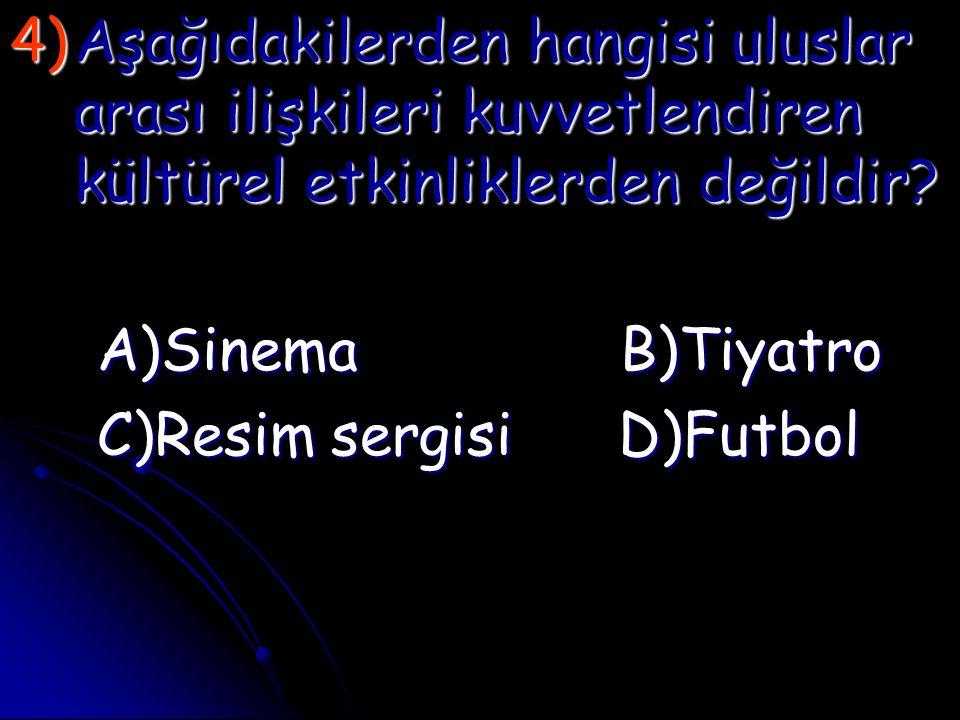 4)A şağıdakilerden hangisi uluslar arası ilişkileri kuvvetlendiren kültürel etkinliklerden değildir? A)Sinema B)Tiyatro C)Resim sergisi D)Futbol