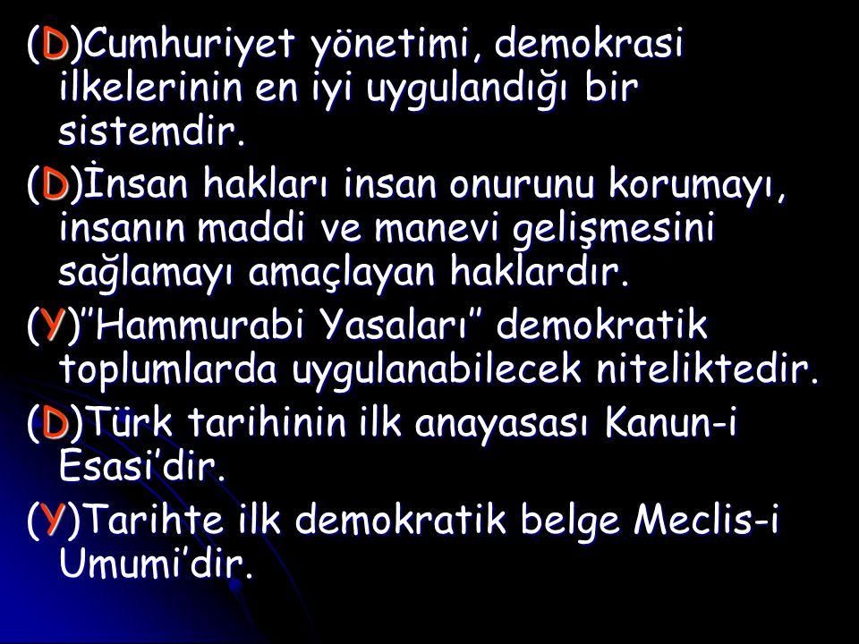 (D)Cumhuriyet yönetimi, demokrasi ilkelerinin en iyi uygulandığı bir sistemdir. (D)İnsan hakları insan onurunu korumayı, insanın maddi ve manevi geliş
