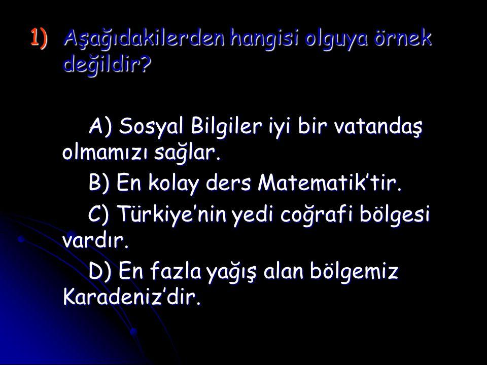 1)A şağıdakilerden hangisi olguya örnek değildir? A) Sosyal Bilgiler iyi bir vatandaş olmamızı sağlar. B) En kolay ders Matematik'tir. C) Türkiye'nin