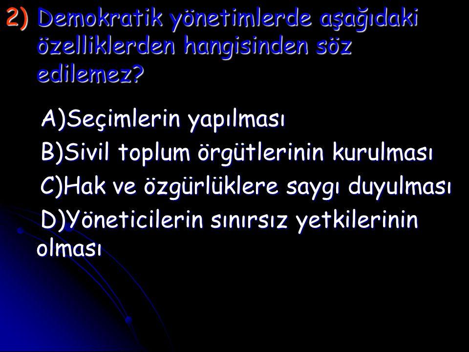 2)D emokratik yönetimlerde aşağıdaki özelliklerden hangisinden söz edilemez? A)Seçimlerin yapılması B)Sivil toplum örgütlerinin kurulması C)Hak ve özg
