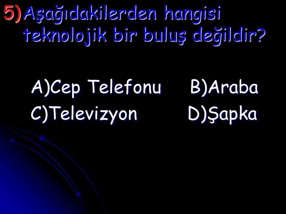 5)A şağıdakilerden hangisi teknolojik bir buluş değildir? A)Cep Telefonu B)Araba C)Televizyon D)Şapka