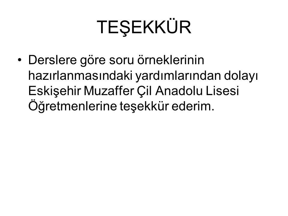 TEŞEKKÜR Derslere göre soru örneklerinin hazırlanmasındaki yardımlarından dolayı Eskişehir Muzaffer Çil Anadolu Lisesi Öğretmenlerine teşekkür ederim.
