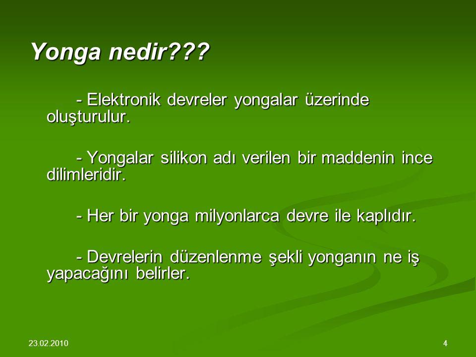 23.02.2010 4 Yonga nedir??.- Elektronik devreler yongalar üzerinde oluşturulur.