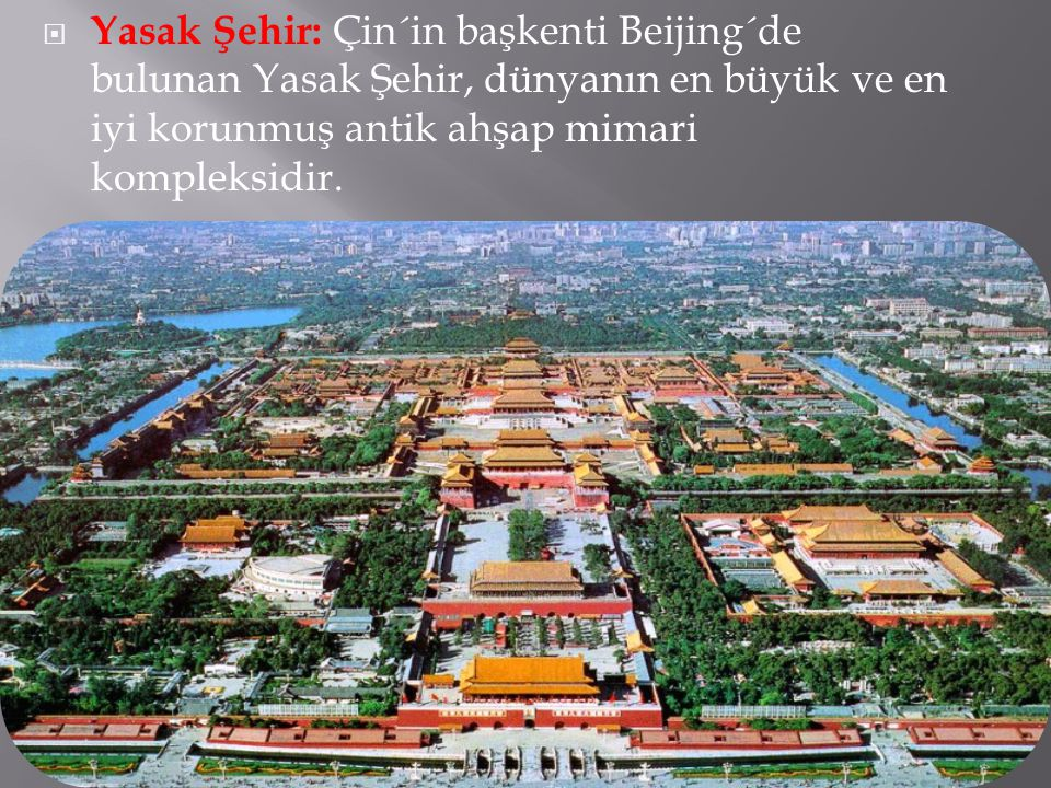  Yasak Şehir: Çin´in başkenti Beijing´de bulunan Yasak Şehir, dünyanın en büyük ve en iyi korunmuş antik ahşap mimari kompleksidir.