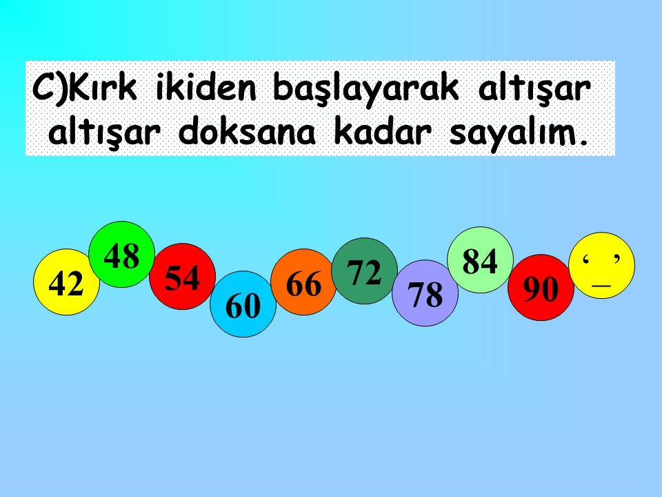 C)Kırk ikiden başlayarak altışar altışar doksana kadar sayalım. 42 54 60 66 72 78 90 '_' 48 84