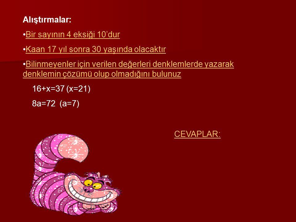 Alıştırmalar: Bir sayının 4 eksiği 10'dur Kaan 17 yıl sonra 30 yaşında olacaktır Bilinmeyenler için verilen değerleri denklemlerde yazarak denklemin çözümü olup olmadığını bulunuzBilinmeyenler için verilen değerleri denklemlerde yazarak denklemin çözümü olup olmadığını bulunuz 16+x=37 (x=21) 8a=72 (a=7) CEVAPLAR: