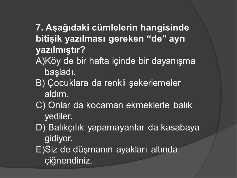 7.Aşağıdaki cümlelerin hangisinde bitişik yazılması gereken de ayrı yazılmıştır.