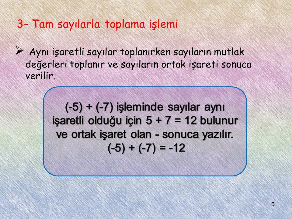 3- Tam sayılarla toplama işlemi  Aynı işaretli sayılar toplanırken sayıların mutlak değerleri toplanır ve sayıların ortak işareti sonuca verilir. 6
