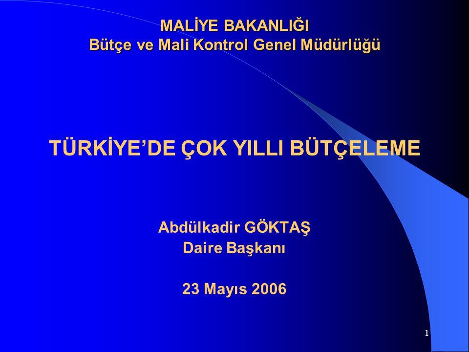 1 MALİYE BAKANLIĞI Bütçe ve Mali Kontrol Genel Müdürlüğü TÜRKİYE'DE ÇOK YILLI BÜTÇELEME Abdülkadir GÖKTAŞ Daire Başkanı 23 Mayıs 2006